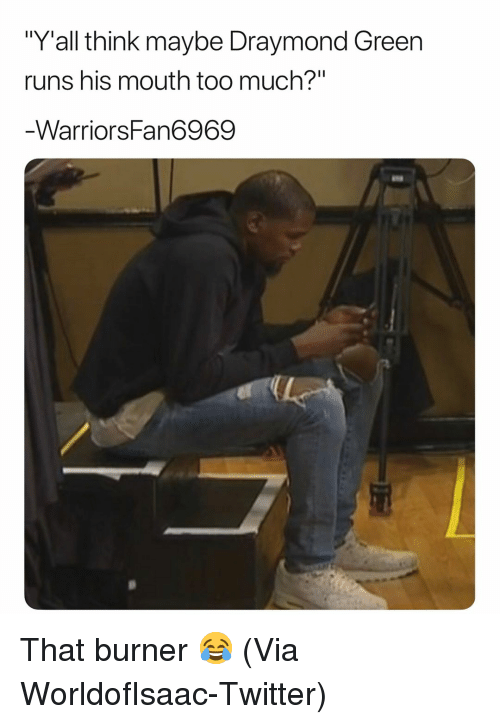 "Basketball, Draymond Green, and Nba: ""Y'all think maybe Draymond Green  runs his mouth too much?""  WarriorsFan6969 That burner 😂 (Via ‪WorldofIsaac‬-Twitter)"