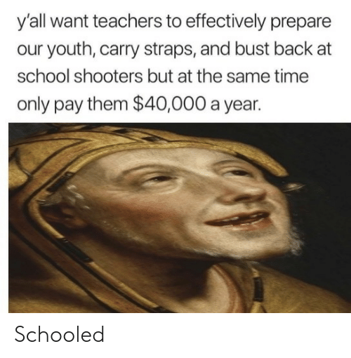School Shooters: y'all want teachers to effectively prepare  our youth, carry straps, and bust back at  school shooters but at the same time  only pay them $40,000 a year. Schooled