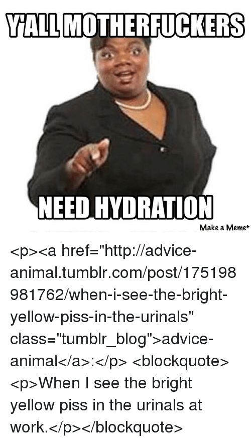 """urinals: YALLMOTHERFUCKERS  NEED HYDRATION  Make a Meme* <p><a href=""""http://advice-animal.tumblr.com/post/175198981762/when-i-see-the-bright-yellow-piss-in-the-urinals"""" class=""""tumblr_blog"""">advice-animal</a>:</p>  <blockquote><p>When I see the bright yellow piss in the urinals at work.</p></blockquote>"""
