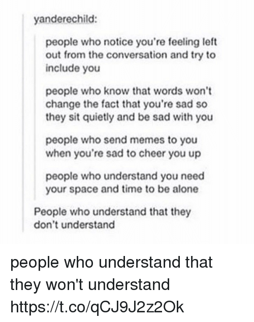 Being Alone, Memes, and Space: yanderechild:  people who notice you're feeling left  out from the conversation and try to  include you  people who know that words won't  change the fact that you're sad so  they sit quietly and be sad with you  people who send memes to you  when you're sad to cheer you up  people who understand you need  your space and time to be alone  People who understand that they  don't understand people who understand that they won't understand https://t.co/qCJ9J2z2Ok