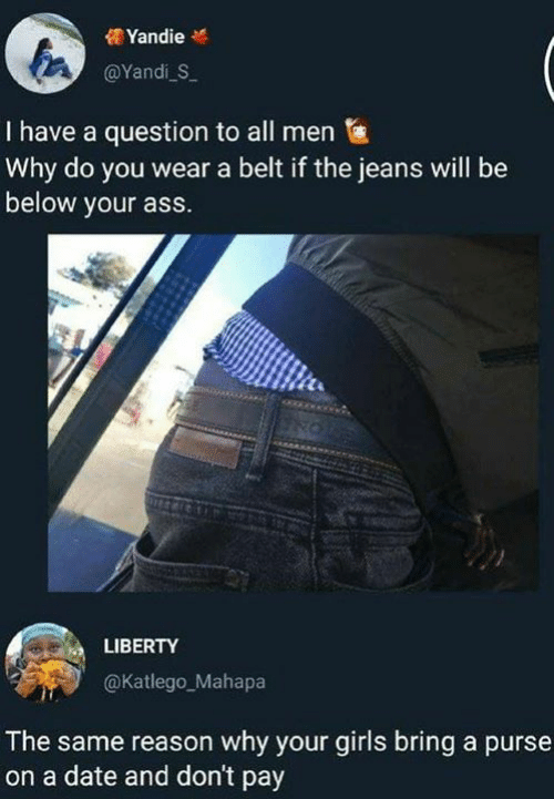 purse: YandieM  @Yandi S  I have a question to all men  Why do you wear a belt if the jeans will be  below your ass.  LIBERTY  @Katlego_Mahapa  The same reason why your girls bring a purse  on a date and don't pay