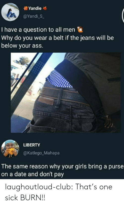purse: @YandiS  I have a question to all men  Why do you wear a belt if the jeans will be  below your ass.  LIBERTY  @Katlego_Mahapa  The same reason why your girls bring a purse  on a date and don't pay laughoutloud-club:  That's one sick BURN!!