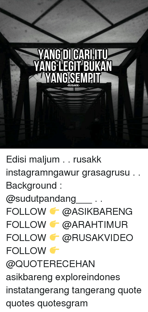Legitly: YANG DICARHITU  YANG LEGIT BUKAN  YANGSEMPIT  RUSAKK Edisi maljum . . rusakk instagramngawur grasagrusu . . Background : @sudutpandang___ . . FOLLOW 👉 @ASIKBARENG FOLLOW 👉 @ARAHTIMUR FOLLOW 👉 @RUSAKVIDEO FOLLOW 👉 @QUOTERECEHAN asikbareng exploreindones instatangerang tangerang quote quotes quotesgram