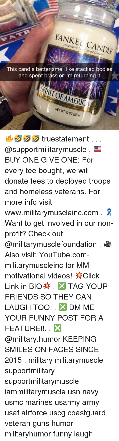 your funny: YANKEE CANDLE  This candle better smell like stacked bodies  and spent brass orI'm returning it  PIRIT OF AMERICA  ee fregrance  NET WT 22 0z (623g) 🔥🤣🤣🤣 truestatement . . . . @supportmilitarymuscle . 🇺🇸BUY ONE GIVE ONE: For every tee bought, we will donate tees to deployed troops and homeless veterans. For more info visit www.militarymuscleinc.com . 🎗Want to get involved in our non-profit? Check out @militarymusclefoundation . 🎥Also visit: YouTube.com-militarymuscleinc for MM motivational videos! 💥Click Link in BIO💥 . ❎ TAG YOUR FRIENDS SO THEY CAN LAUGH TOO! . ❎ DM ME YOUR FUNNY POST FOR A FEATURE!!. . ❎ @military.humor KEEPING SMILES ON FACES SINCE 2015 . military militarymuscle supportmilitary supportmilitarymuscle iammilitarymuscle usn navy usmc marines usarmy army usaf airforce uscg coastguard veteran guns humor militaryhumor funny laugh