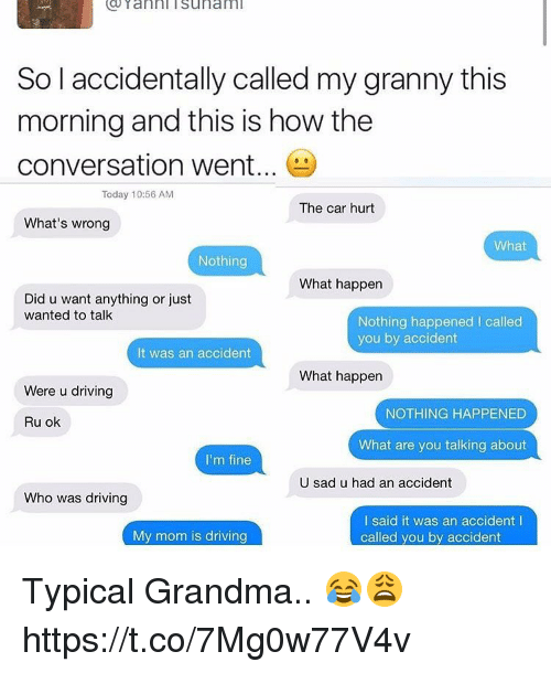 Driving, Grandma, and Memes: Yanni isunami  So l accidentally called my granny this  morning and this is how the  conversation went...  Today 10:56 AM  The car hurt  What's wrong  What  Nothing  What happen  Did u want anything or just  wanted to talk  Nothing happened I called  you by accident  It was an accident  What happen  Were u driving  NOTHING HAPPENED  Ru ok  What are you talking about  I'm fine  U sad u had an accident  Who was driving  I said it was an accident l  called you by accident  My mom is driving Typical Grandma.. 😂😩 https://t.co/7Mg0w77V4v