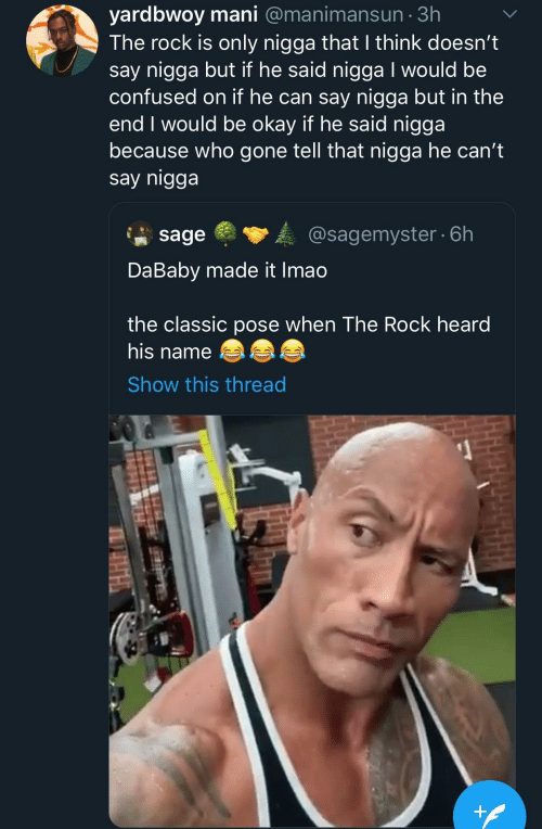 That Nigga: yardbwoy mani @manimansun · 3h  The rock is only nigga that I think doesn't  say nigga but if he said nigga I would be  confused on if he can say nigga but in the  end I would be okay if he said nigga  because who gone tell that nigga he can't  say nigga  @sagemyster · 6h  sage  DaBaby made it Imao  the classic pose when The Rock heard  his name  Show this thread