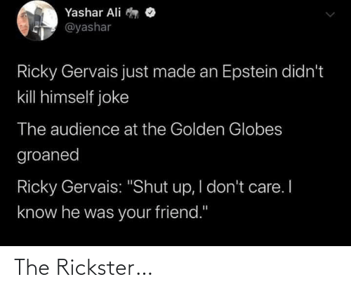 "Ali, Golden Globes, and Shut Up: Yashar Ali  @yashar  Ricky Gervais just made an Epstein didn't  kill himself joke  The audience at the Golden Globes  groaned  Ricky Gervais: ""Shut up, I don't care. I  know he was your friend."" The Rickster…"