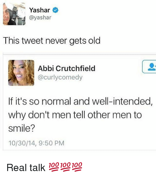 abbi: Yashar  @yashar  This tweet never gets old  Abbi Crutchfield  @curly comedy  If it's so normal and well-intended,  why don't men tell other men to  smile?  10/30/14, 9:50 PM Real talk 💯💯💯