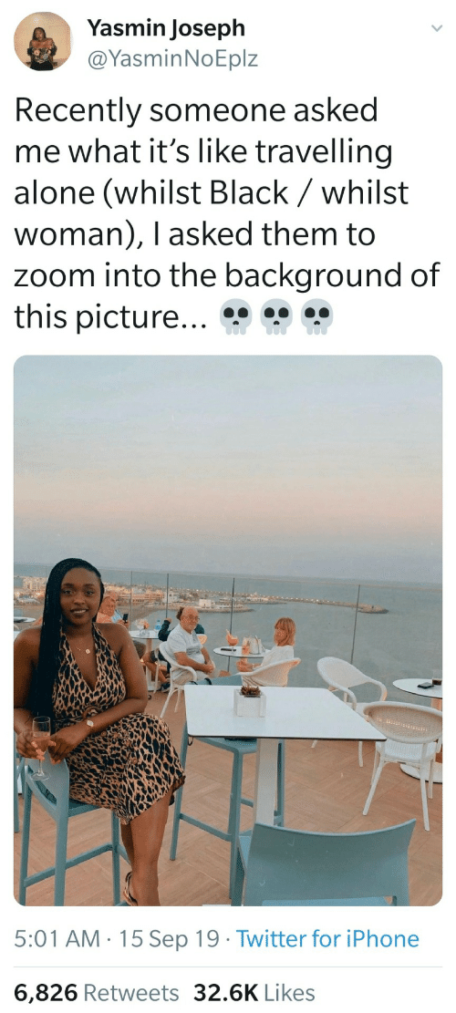 Its Like: Yasmin Joseph  @YasminNoEplz  Recently someone asked  me what it's like travelling  alone (whilst Black / whilst  woman), I asked them to  zoom into the background of  this picture...  5:01 AM · 15 Sep 19 · Twitter for iPhone  6,826 Retweets 32.6K Likes