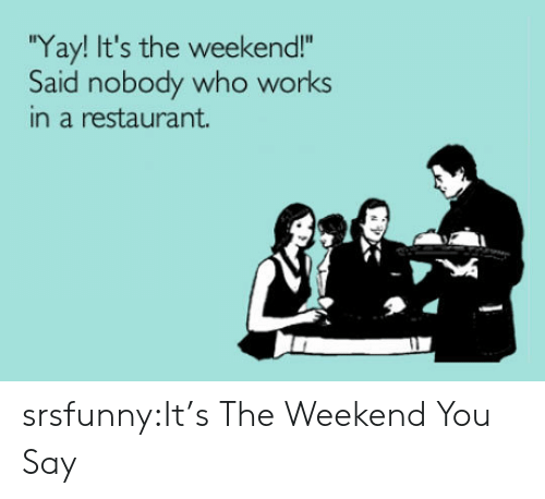 """its the weekend: Yay! It's the weekend!""""  Said nobody who works  in a restaurant. srsfunny:It's The Weekend You Say"""