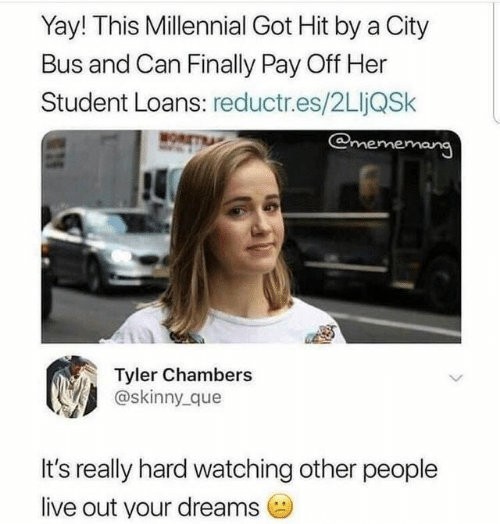 mor: Yay! This Millennial Got Hit by a City  Bus and Can Finally Pay Off Her  Student Loans: reductr.es/2LljQSk  @mememang  MOR  Tyler Chambers  @skinny que  It's really hard watching other people  live out your dreams