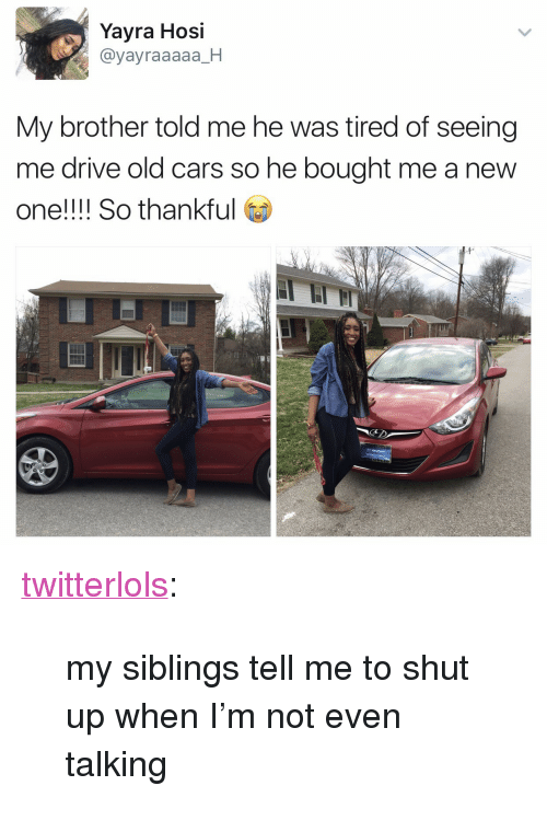 "My Siblings: Yayra Hosi  @yayraaaaa_H  My brother told me he was tired of seeing  me drive old cars so he bought me a new  one!!!! So thank  Fi <p><a href=""https://twitterlols.tumblr.com/post/158289412453/my-siblings-tell-me-to-shut-up-when-im-not-even"" class=""tumblr_blog"" target=""_blank"">twitterlols</a>:</p><blockquote><p>my siblings tell me to shut up when I'm not even talking</p></blockquote>"