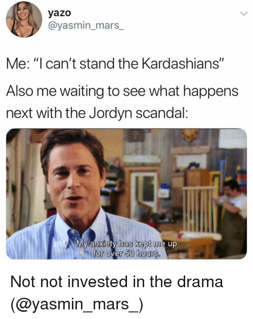 """Kardashians, Anxiety, and Mars: yazo  @yasmin_mars_  Me: """"I can't stand the Kardashians""""  Also me waiting to see what happens  next with the Jordyn scandal:  My anxiety has kept me up  for over 50 hours. Not not invested in the drama (@yasmin_mars_)"""