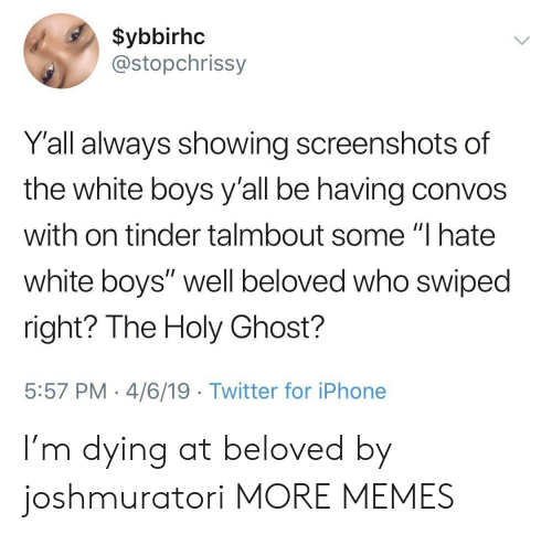 """Dank, Iphone, and Memes: $ybbirhc  @stopchrissy  Y'all always showing screenshots of  the white boys y'all be having convos  with on tinder talmbout some """"I hate  white boys"""" well beloved who swiped  right? The Holy Ghost?  5:57 PM 4/6/19 Twitter for iPhone I'm dying at beloved by joshmuratori MORE MEMES"""