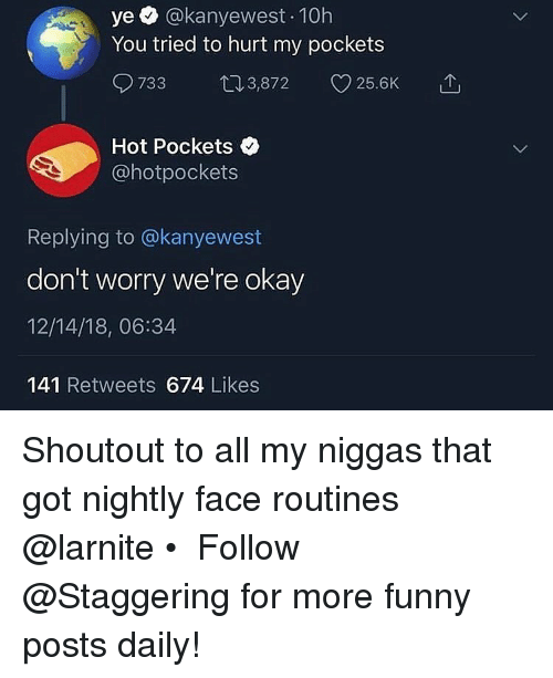 Nightly: ye @kanyewest 10h  You tried to hurt my pockets  733 03,872 25.6K  Hot Pockets  @hotpockets  Replying to @kanyewest  don't worry we're okay  12/14/18, 06:34  141 Retweets 674 Likes Shoutout to all my niggas that got nightly face routines @larnite • ➫➫➫ Follow @Staggering for more funny posts daily!