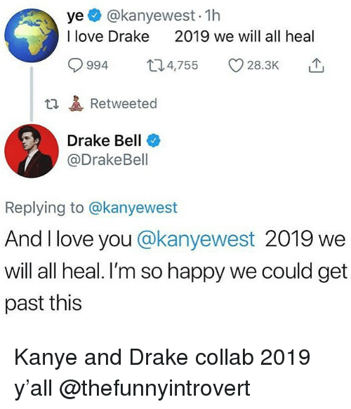 im so happy: ye @kanyewest- 1h  I love Drake  2019 we will all heal  994 4,755 28.3K  t1Retweeted  Drake Bell  @DrakeBell  Replying to @kanyewest  And I love you @kanyewest 2019 we  will all heal. I'm so happy we could get  past this Kanye and Drake collab 2019 y'all @thefunnyintrovert