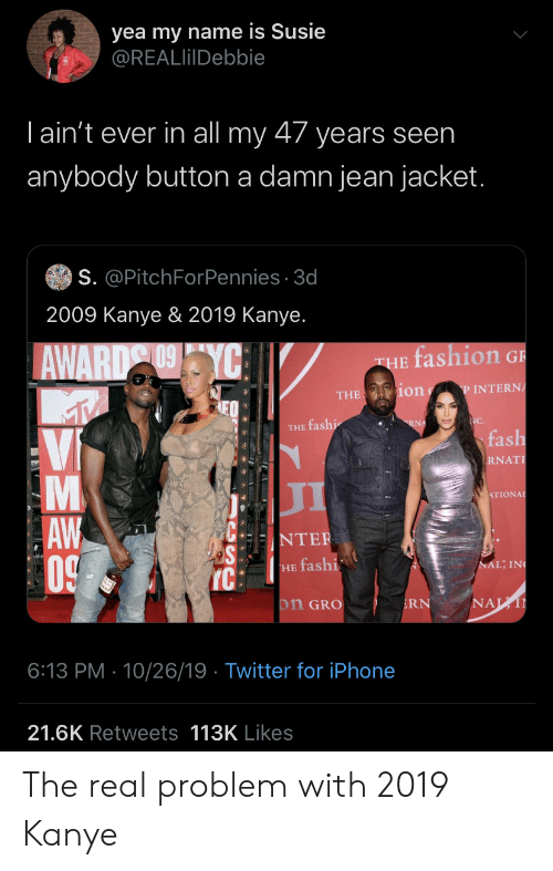 jacket: yea my name is Susie  @REALlilDebbie  Tain't ever in all my 47 years seen  anybody button a damn jean jacket.  S. @PitchForPennies 3d  2009 Kanye & 2019 Kanye.  fashion G  AWARD YC  THE  ion  P INTERNA  THE  NC.  RNA  THE fashi  fash  Vi  RNAT  л  ATIONAL  AW  0  NTER  NAL; IN  HE fashi  IC  NAL  on GRO  RN  6:13 PM 10/26/19 Twitter for iPhone  21.6K Retweets 113K Likes  LA The real problem with 2019 Kanye