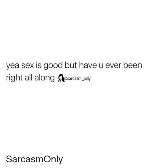 Funny, Memes, and Sex: yea sex is good but have u ever been  right all along asarcasm only SarcasmOnly