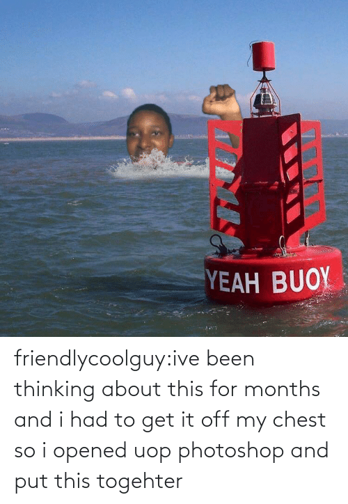 Chest: YEAH BUOY friendlycoolguy:ive been thinking about this for months and i had to get it off my chest so i opened uop photoshop and put this togehter