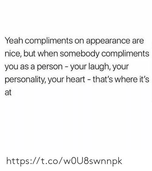 Memes, Yeah, and Heart: Yeah compliments on appearance are  nice, but when somebody compliments  you as a person your laugh, your  personality, your heart - that's where it's  at https://t.co/w0U8swnnpk