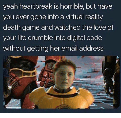 Funny, Life, and Love: yeah heartbreak is horrible, but have  you ever gone into a virtual reality  death game and watched the love of  your life crumble into digital code  without getting her email address