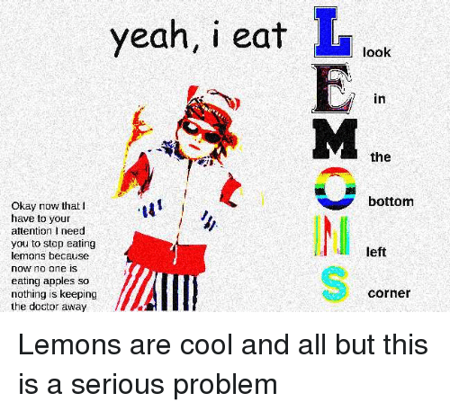 stop eating: yeah, i eatook  I.  in  the  bottom  Okay now that I  have to your  attention I need  you to stop eating  lemons because  now no one is  eating apples so  nothing is keeping  the doctor away  IM  left  corner Lemons are cool and all but this is a serious problem