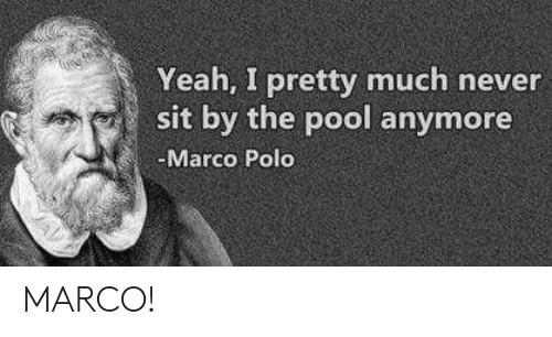 Yeah, Polo, and Pool: Yeah, I pretty much never  sit by the pool anymore  Marco Polo MARCO!