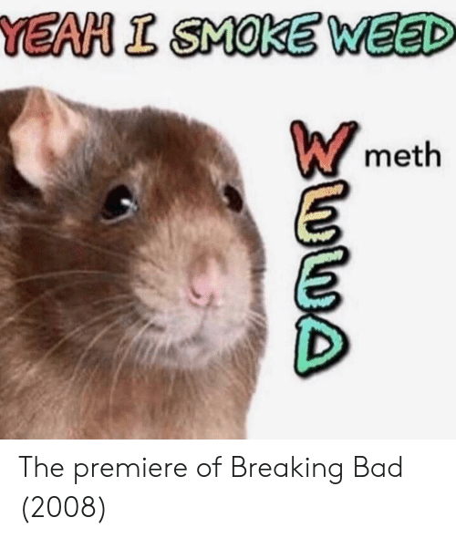 Smoke Weed: YEAH I SMOKE WEED  meth The premiere of Breaking Bad (2008)