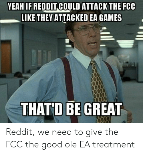 Thatd Be Great: YEAH IF REDDIT COULD ATTACKTHEFCC  LIKE THEY ATTACKED EA GAMES  THATD BE GREAT Reddit, we need to give the FCC the good ole EA treatment