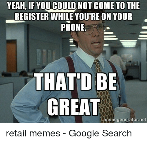 Google, Memes, and Phone: YEAH, IF YOUCOULD NOT COME TO THE  REGISTER WHILE YOU'RE ON YOUR  PHONE  THATID BB  GREAT  emegenerator.net retail memes - Google Search