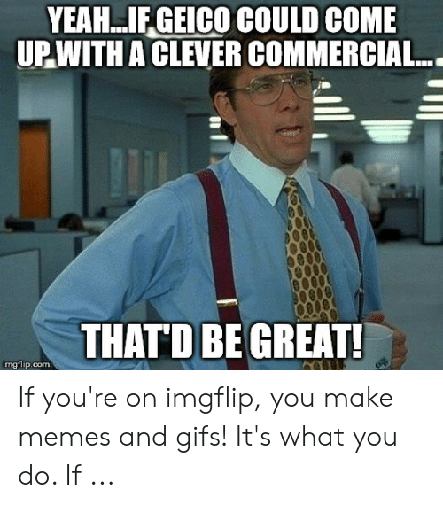 You Re Meme: YEAH..IFGEICO COULD COME  UPWITH A CLEVER COMMERCIAL..  THATD BE GREAT!  imgflip.com If you're on imgflip, you make memes and gifs! It's what you do. If ...