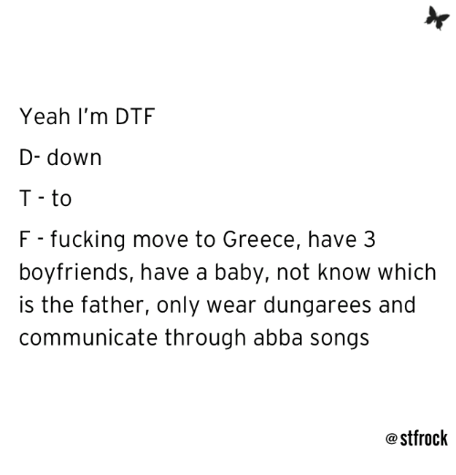 Dtf, Fucking, and Relationships: Yeah I'm DTF  D- down  T - to  F - fucking move to Greece, have 3  boyfriends, have a baby, not know which  is the father, only wear dungarees and  communicate through abba songs  @ stfrock