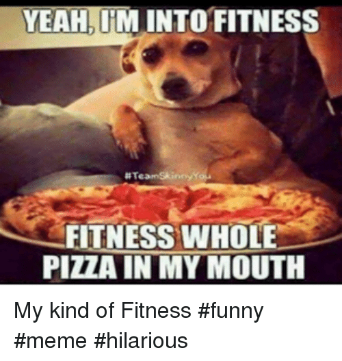 Funny, Meme, and Pizza: YEAH, IM INTO FITNESS  # Team Skinny  FITNESS WHOLE  PIZZA IN MY MOUTH My kind of Fitness #funny #meme #hilarious