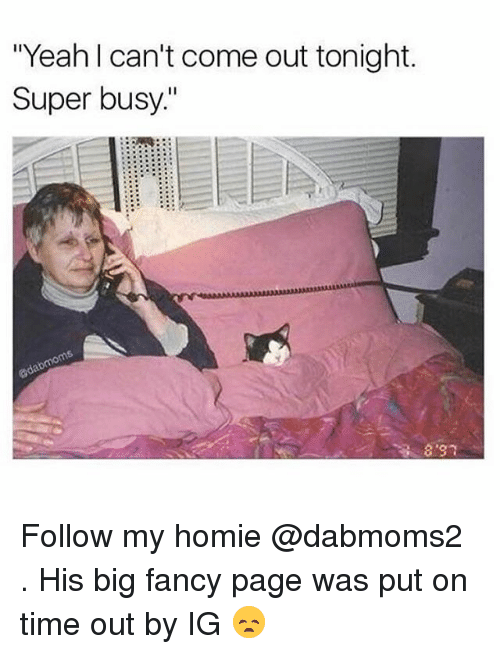 """Funny, Homie, and Yeah: """"Yeah l can't come out tonight.  Super busy.""""  8 30 Follow my homie @dabmoms2 . His big fancy page was put on time out by IG 😞"""