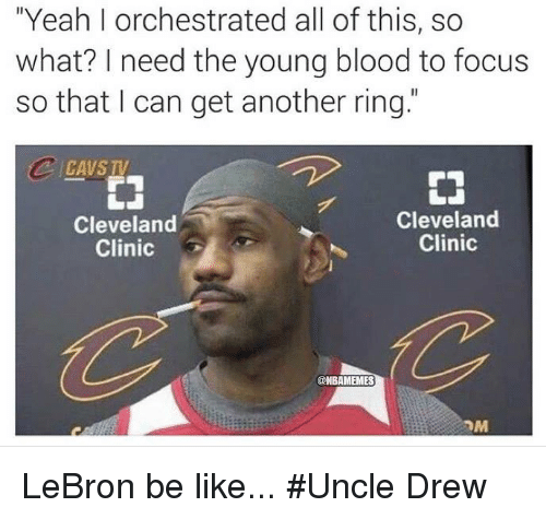 "young blood: ""Yeah l orchestrated all of this, so  what? need the young blood to focus  so that I can get another ring.  Cleveland  Cleveland  Clinic  Clinic  @NBAMEMES  nM LeBron be like...  #Uncle Drew"