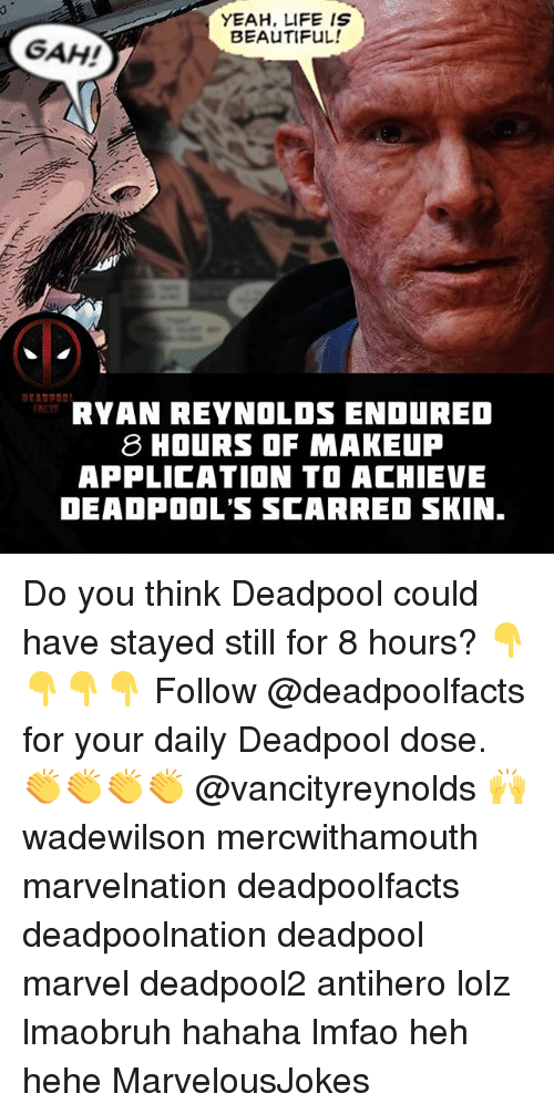 Life Is Beautiful: YEAH, LIFE IS  BEAUTIFuL!  GAH!  RYAN REYNOLOS ENDURED  8 HOURS OF MAKEUP  APPLICATION TO ACHIEE  DEADPOOL'S SCARRED SKIN Do you think Deadpool could have stayed still for 8 hours? 👇👇👇👇 Follow @deadpoolfacts for your daily Deadpool dose. 👏👏👏👏 @vancityreynolds 🙌 wadewilson mercwithamouth marvelnation deadpoolfacts deadpoolnation deadpool marvel deadpool2 antihero lolz lmaobruh hahaha lmfao heh hehe MarvelousJokes