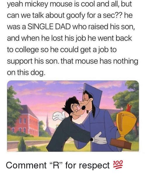 "Mickey Mouse: yeah mickey mouse is cool and all, but  can we talk about goofy for a sec?? he  was a SINGLE DAD who raised his son,  and when he lost his job he went back  to college so he could get a job to  support his son. that mouse has nothing  on this dog Comment ""R"" for respect 💯"