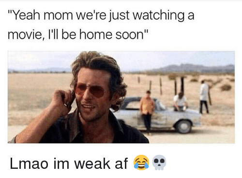 """Just Watching: """"Yeah mom we're just watching a  movie, l'll be home soon"""" Lmao im weak af 😂💀"""