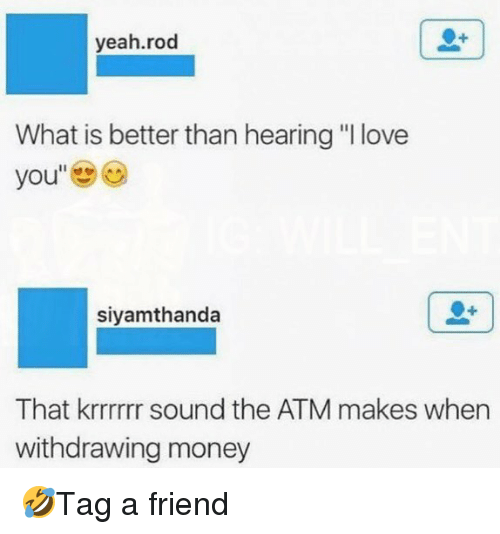 "Love, Memes, and Money: yeah.rod  What is better than hearing ""I love  siyamthanda  That krrrrrr sound the ATM makes when  withdrawing money 🤣Tag a friend"