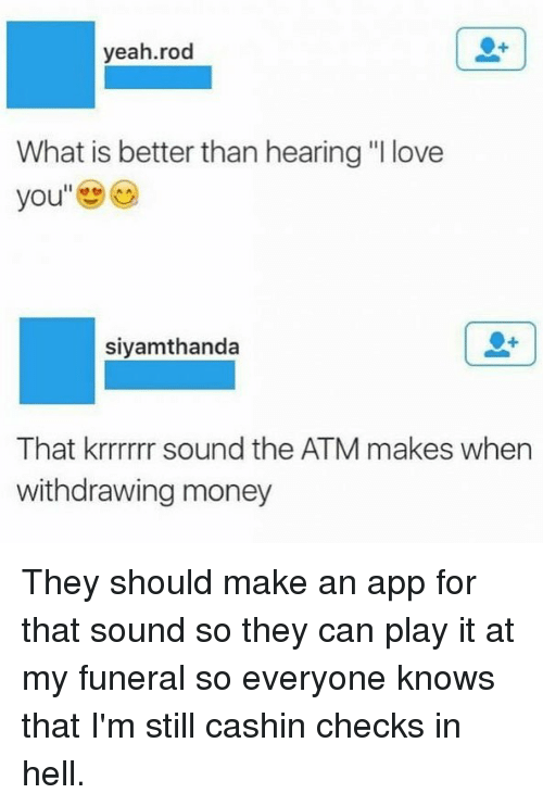 "♂: yeah.rod  What is better than hearing ""I love  you  siyamthanda  That krrrrrr sound the ATM makes when  withdrawing money They should make an app for that sound so they can play it at my funeral so everyone knows that I'm still cashin checks in hell."