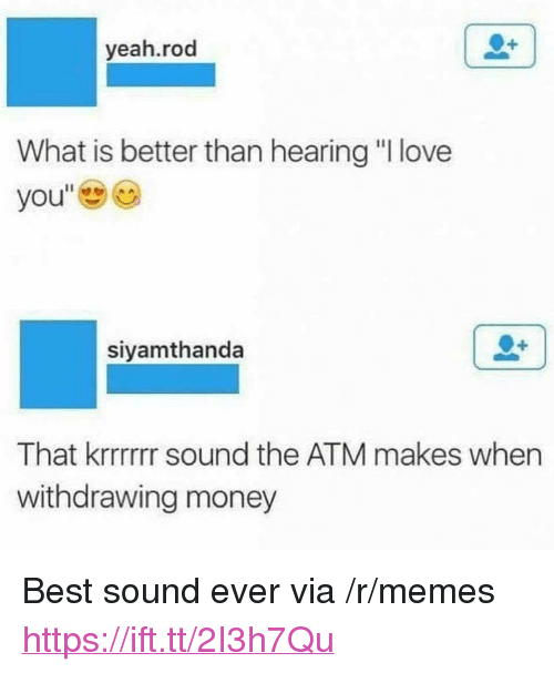 """Love, Memes, and Money: yeah.rod  What is better than hearing """"I love  you""""  siyamthanda  That krrrrrr sound the ATM makes when  withdrawing money <p>Best sound ever via /r/memes <a href=""""https://ift.tt/2I3h7Qu"""">https://ift.tt/2I3h7Qu</a></p>"""