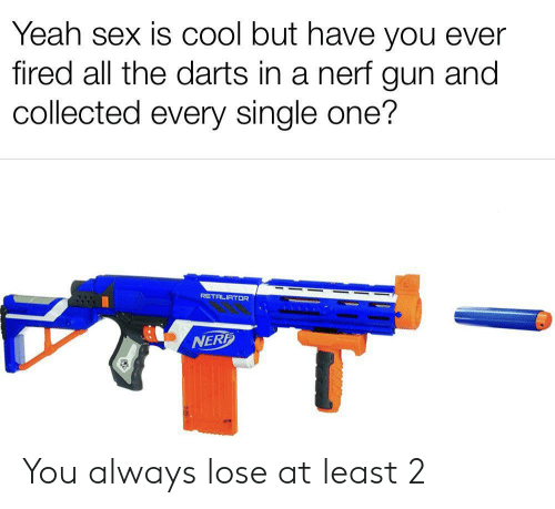 collected: Yeah sex is COol but have you ever  fired all the darts in a nerf gun and  collected every single one?  RETALIATOR  NERF You always lose at least 2