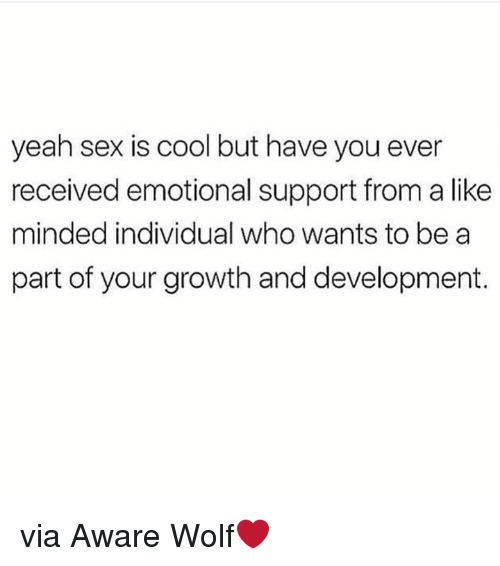 Sex, Yeah, and Cool: yeah sex is cool but have you ever  received emotional support from a like  minded individual who wants to bea  part of your growth and development. via Aware Wolf❤️