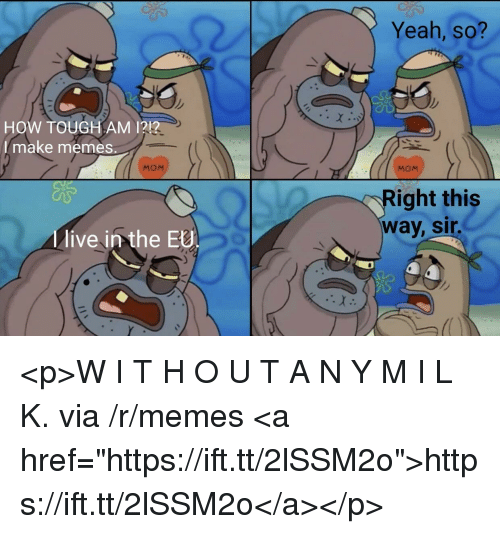 "Memes, Yeah, and Live: Yeah, so?  HOW TOUGH AM 1212  I make memes.  MOM  MOM  ight this  way, sir  live in the EU <p>W I T H O U T A N Y M I L K. via /r/memes <a href=""https://ift.tt/2lSSM2o"">https://ift.tt/2lSSM2o</a></p>"