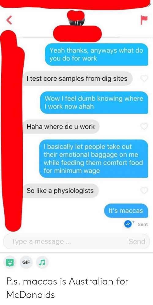 Dumb, Food, and Gif: Yeah thanks, anyways what do  you do for work  I test core samples from dig sites  Wow I feel dumb knowing where  I work now ahah  Haha where do u work  I basically let people take out  their emotional baggage on me  while feeding them comfort food  for minimum wage  So like a physiologists  It's maccas  Sent  Send  Type a message  GIF  L P.s. maccas is Australian for McDonalds