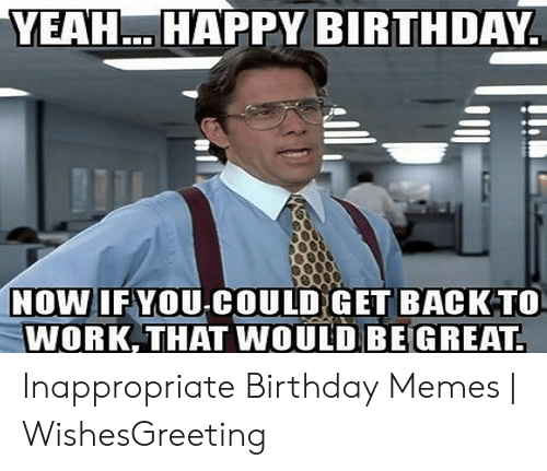 Inappropriate Birthday Memes: YEAHHAPPY BIRTHDAY  NOWIFYOU-COULDGET BACKTO  WORK, THAT WOULD BEGREAT Inappropriate Birthday Memes | WishesGreeting