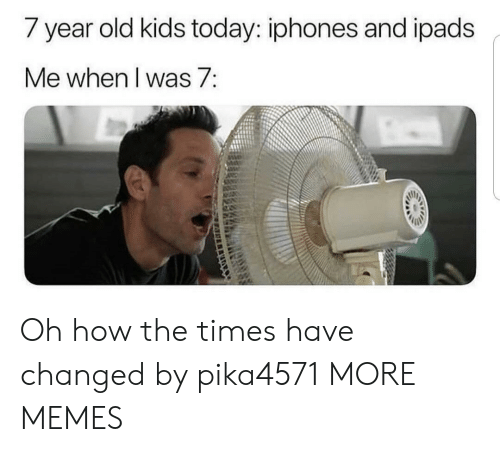 the times: / year old kids today: iphones and ipads  Me when I was 7: Oh how the times have changed by pika4571 MORE MEMES