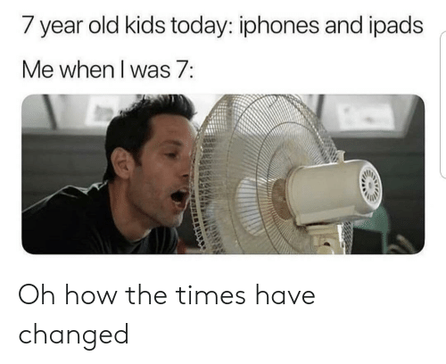 the times: / year old kids today: iphones and ipads  Me when I was 7: Oh how the times have changed