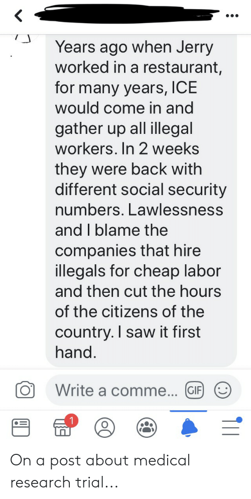 Gif, Saw, and Restaurant: Years ago when Jerry  worked in a restaurant,  for many years, ICE  would come in and  gather up all illegal  workers. In 2 weeks  they were back with  different social security  numbers. Lawlessness  and I blame the  companies that hire  illegals for cheap labor  and then cut the hours  of the citizens of the  country. I saw it first  hand.  Write a comme... GIF On a post about medical research trial...