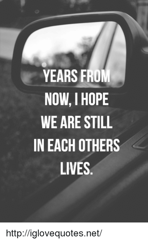 Http, Hope, and Net: YEARS FROM  NOW, I HOPE  WE ARE STILL  IN EACH OTHERS  LIVES http://iglovequotes.net/